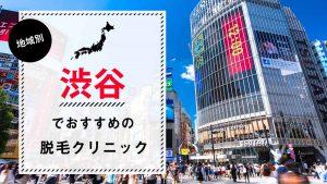 渋谷で医療脱毛ができるおすすめのクリニック12選!選び方のポイントも解説