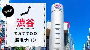 渋谷のおすすめ脱毛サロン8選!迷ったときの選び方ポイントも伝授