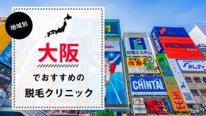 大阪で医療脱毛ができるおすすめのクリニック7選!選び方のポイントも解説