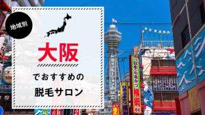 大阪(難波・梅田)でおすすめの脱毛サロン9選!選び方のポイントも解説