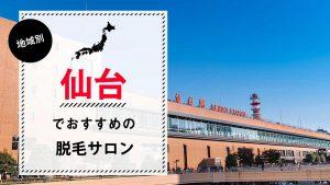 仙台でおすすめの脱毛サロン7選!それぞれの特徴や脱毛料金、選び方のポイントも解説