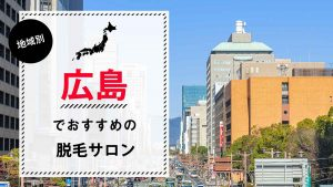 広島でおすすめの脱毛サロン7選!脱毛料金やアクセス、選び方のポイントも解説