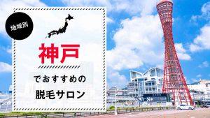 神戸でおすすめの脱毛サロン7選!全身脱毛料金や特徴、選び方のポイントも解説