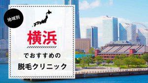 横浜で医療脱毛ができるクリニック14選!選び方のポイントや各クリニックの特徴も徹底解説