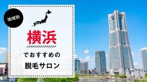 横浜でおすすめの脱毛サロン9選!脱毛料金やアクセス、選び方のポイントも解説